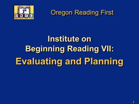 1 Oregon Reading First Institute on Beginning Reading VII: Evaluating and Planning Institute on Beginning Reading VII: Evaluating and Planning.