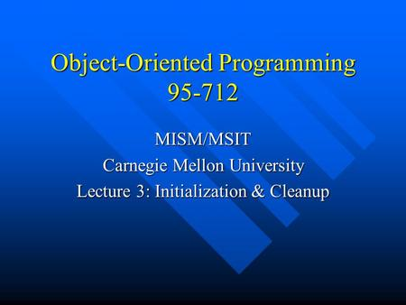 Object-Oriented Programming 95-712 MISM/MSIT Carnegie Mellon University Lecture 3: Initialization & Cleanup.