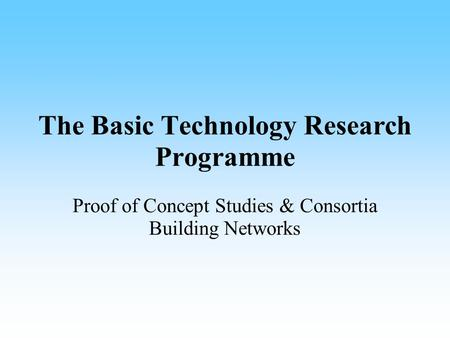 The Basic Technology Research Programme Proof of Concept Studies & Consortia Building Networks.
