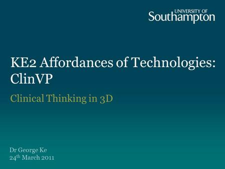 KE2 Affordances of Technologies: ClinVP Dr George Ke 24 th March 2011 Clinical Thinking in 3D.