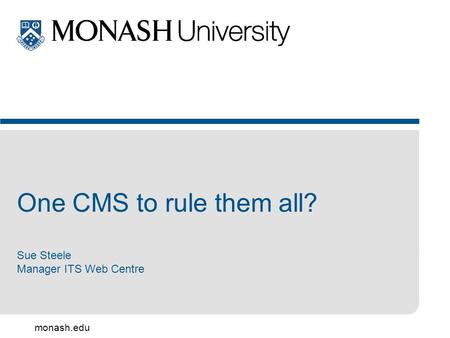Monash.edu One CMS to rule them all? Sue Steele Manager ITS Web Centre.