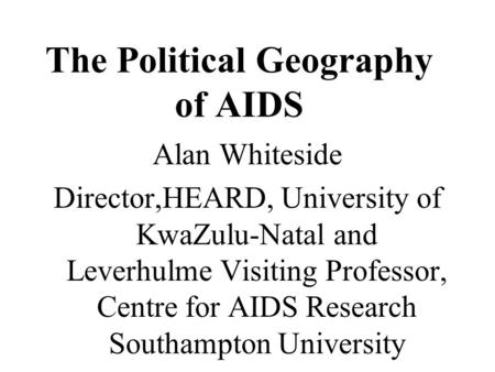 The Political Geography of AIDS Alan Whiteside Director,HEARD, University of KwaZulu-Natal and Leverhulme Visiting Professor, Centre for AIDS Research.