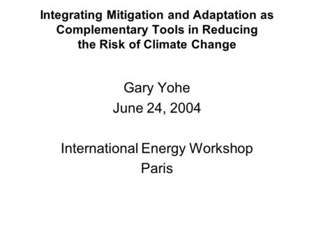 Integrating Mitigation and Adaptation as Complementary Tools in Reducing the Risk of Climate Change Gary Yohe June 24, 2004 International Energy Workshop.