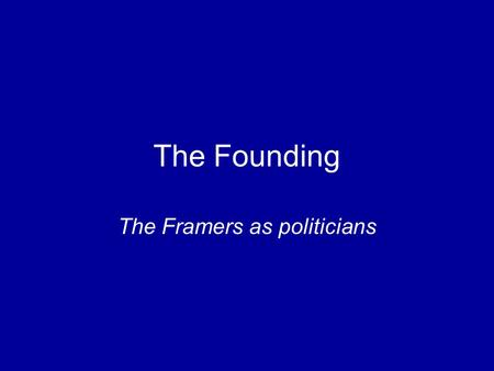 The Founding The Framers as politicians. How did politics affect the structure of the U.S. Constitution? Framers' personal and political motives –Enlightenment.