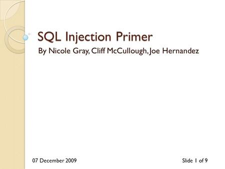 07 December 2009Slide 1 of 9 SQL Injection Primer By Nicole Gray, Cliff McCullough, Joe Hernandez.