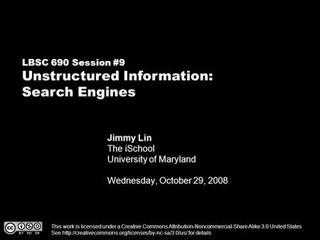 LBSC 690 Session #9 Unstructured Information: Search Engines Jimmy Lin The iSchool University of Maryland Wednesday, October 29, 2008 This work is licensed.