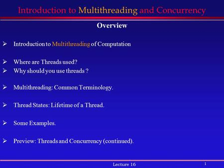 1 Lecture 16 Introduction to Multithreading and Concurrency Overview  Introduction to Multithreading of Computation  Where are Threads used?  Why should.