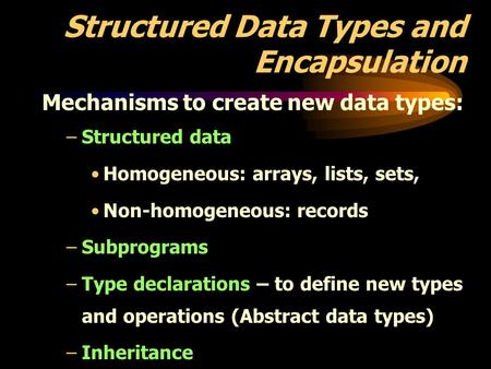 Structured Data Types and Encapsulation Mechanisms to create new data types: –Structured data Homogeneous: arrays, lists, sets, Non-homogeneous: records.