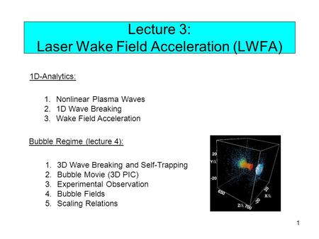 1 Lecture 3: Laser Wake Field Acceleration (LWFA) 1D-Analytics: 1.Nonlinear Plasma Waves 2.1D Wave Breaking 3.Wake Field Acceleration Bubble Regime (lecture.