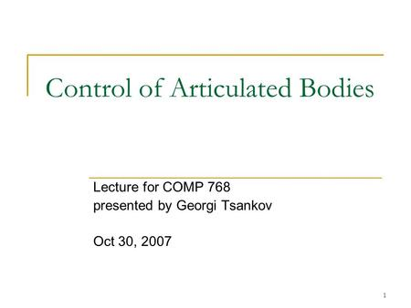 1 Control of Articulated Bodies Lecture for COMP 768 presented by Georgi Tsankov Oct 30, 2007.