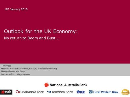 Outlook for the UK Economy: No return to Boom and Bust... 19 th January 2010 Tom Vosa Head of Market Economics, Europe, Wholesale <strong>Banking</strong> National Australia.
