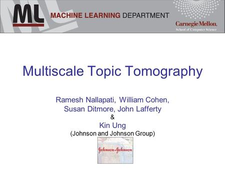 Multiscale Topic Tomography Ramesh Nallapati, William Cohen, Susan Ditmore, John Lafferty & Kin Ung (Johnson and Johnson Group)