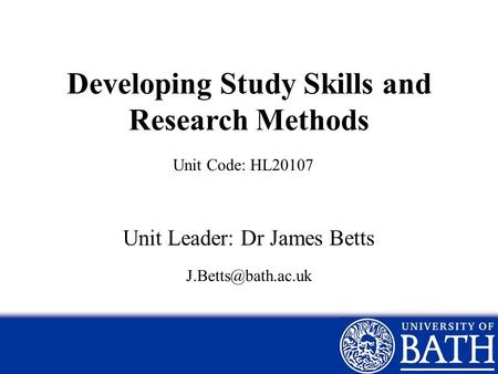 Developing Study Skills and Research Methods Unit Leader: Dr James Betts Unit Code: HL20107