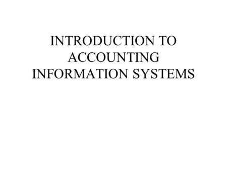 INTRODUCTION TO ACCOUNTING INFORMATION SYSTEMS. Accounting — An Information Process Accounting — An Information Process Identification of Users.