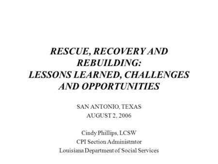 RESCUE, RECOVERY AND REBUILDING: LESSONS LEARNED, CHALLENGES AND OPPORTUNITIES SAN ANTONIO, TEXAS AUGUST 2, 2006 Cindy Phillips, LCSW CPI Section Administrator.