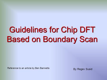 Guidelines for Chip DFT Based on Boundary Scan Reference to an article by Ben Bannetts By Regev Susid.