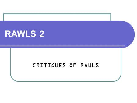 "RAWLS 2 CRITIQUES OF RAWLS. John Rawls 1921-2002 One role of political philosophy: ""to calm our frustration and rage against our society and its history."