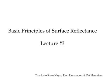Basic Principles of Surface Reflectance Lecture #3 Thanks to Shree Nayar, Ravi Ramamoorthi, Pat Hanrahan.
