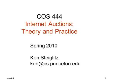Week 41 COS 444 Internet Auctions: Theory and Practice Spring 2010 Ken Steiglitz