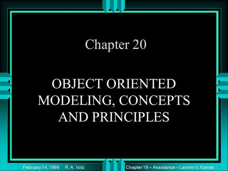 Chapter 19 -- Assistance -- Lamimi V. Kamat February 14, 1999 R. A. Volz1 OBJECT ORIENTED MODELING, CONCEPTS AND PRINCIPLES Chapter 20.