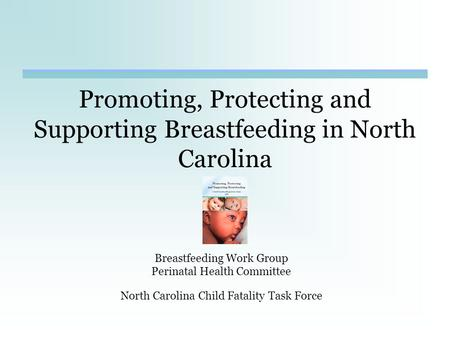Promoting, Protecting and Supporting Breastfeeding in North Carolina Breastfeeding Work Group Perinatal Health Committee North Carolina Child Fatality.