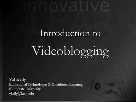 Introduction to Videoblogging Val Kelly Educational Technologies & Distributed Learning Kent State University