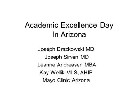 Academic Excellence Day In Arizona Joseph Drazkowski MD Joseph Sirven MD Leanne Andreasen MBA Kay Wellik MLS, AHIP Mayo Clinic Arizona.