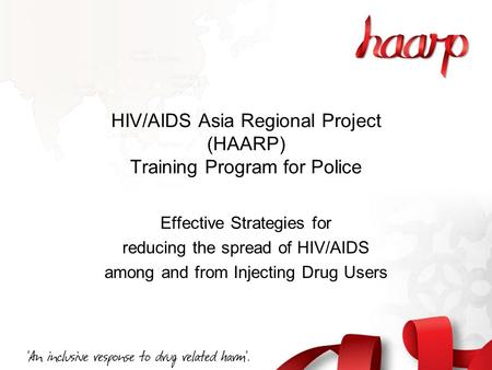 HIV/AIDS Asia Regional Project (HAARP) Training Program for Police Effective Strategies for reducing the spread of HIV/AIDS among and from Injecting Drug.
