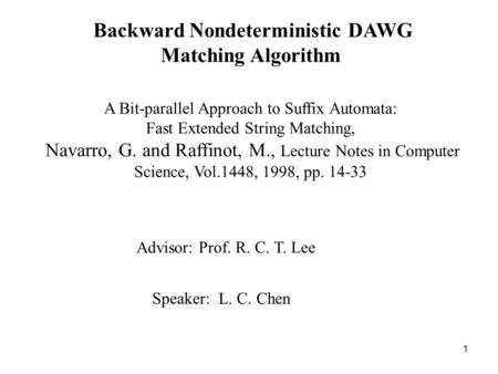 1 Backward Nondeterministic DAWG Matching Algorithm Speaker: L. C. Chen Advisor: Prof. R. C. T. Lee A Bit-parallel Approach to Suffix Automata: Fast Extended.