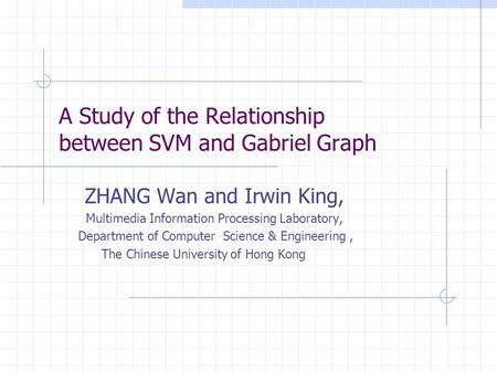A Study of the Relationship between SVM and Gabriel Graph ZHANG Wan and Irwin King, Multimedia Information Processing Laboratory, Department of Computer.