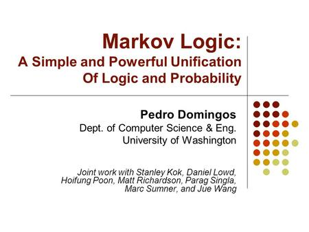 Markov Logic: A Simple and Powerful Unification Of Logic and Probability Pedro Domingos Dept. of Computer Science & Eng. University of Washington Joint.