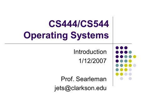 CS444/CS544 Operating Systems Introduction 1/12/2007 Prof. Searleman