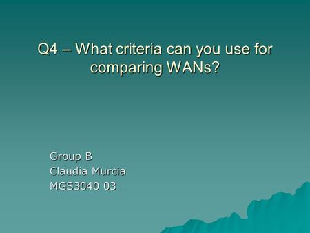 Q4 – What criteria can you use for comparing WANs? Group B Claudia Murcia MGS3040 03.