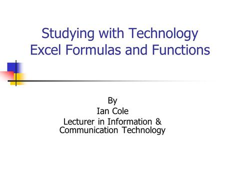 Studying with Technology Excel Formulas and Functions By Ian Cole Lecturer in Information & Communication Technology.