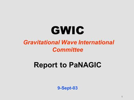 1 GWIC Gravitational Wave International Committee Report to PaNAGIC 9-Sept-03.