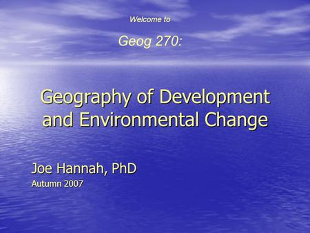 Geography of Development and Environmental Change Joe Hannah, PhD Autumn 2007 Welcome to Geog 270: