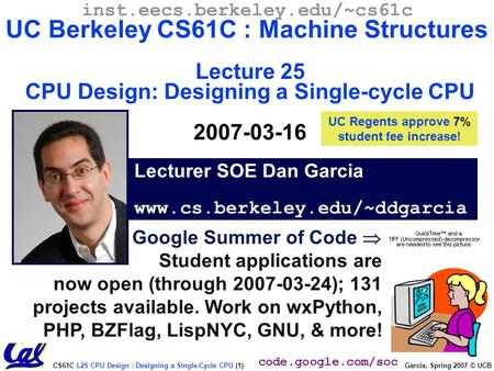 CS61C L25 CPU Design : Designing a Single-Cycle CPU (1) Garcia, Spring 2007 © UCB Google Summer of Code  Student applications are now open (through 2007-03-24);