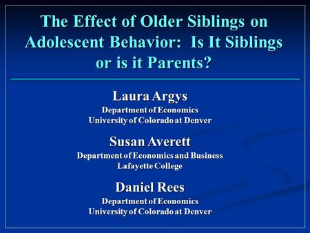 The Effect of Older Siblings on Adolescent Behavior: Is It Siblings or is it Parents? Laura Argys Department of Economics University of Colorado at Denver.