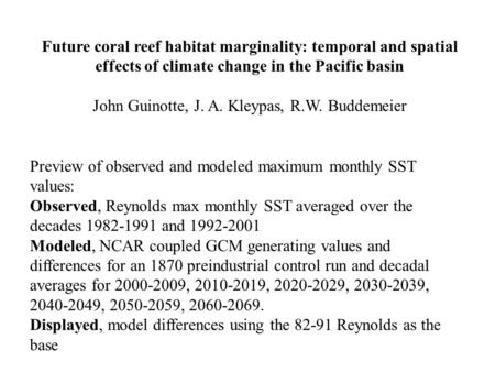 Future coral reef habitat marginality: temporal and spatial effects of climate change in the Pacific basin John Guinotte, J. A. Kleypas, R.W. Buddemeier.