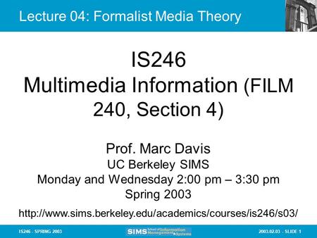 2003.02.03 - SLIDE 1IS246 - SPRING 2003 Lecture 04: Formalist Media Theory IS246 Multimedia Information (FILM 240, Section 4) Prof. Marc Davis UC Berkeley.