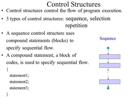 Control Structures Control structures control the flow of program execution. 3 types of control structures: sequence, selection.