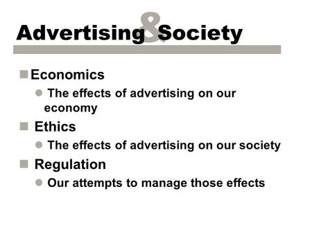 & Advertising Society nEconomics l The effects of advertising on our economy n Ethics l The effects of advertising on our society n Regulation l Our attempts.