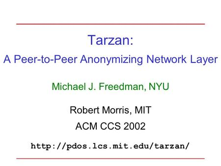 Tarzan: A Peer-to-Peer Anonymizing Network Layer Michael J. Freedman, NYU Robert Morris, MIT ACM CCS 2002