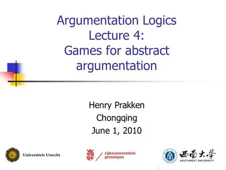 Argumentation Logics Lecture 4: Games for abstract argumentation Henry Prakken Chongqing June 1, 2010.