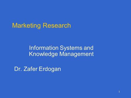 1 Marketing Research Information Systems and Knowledge Management Dr. Zafer Erdogan.