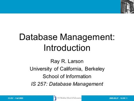 2009.08.27 - SLIDE 1IS 257 – Fall 2009 Database Management: Introduction Ray R. Larson University of California, Berkeley School of Information IS 257: