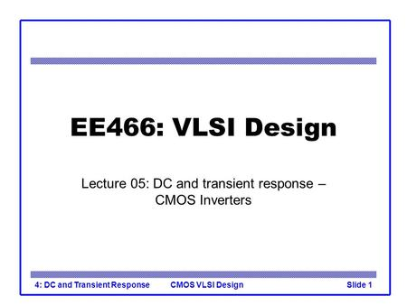 CMOS VLSI Design4: DC and Transient ResponseSlide 1 EE466: VLSI Design Lecture 05: DC and transient response – CMOS Inverters.