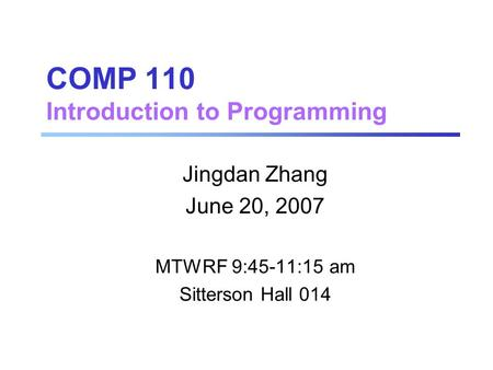 COMP 110 Introduction to Programming Jingdan Zhang June 20, 2007 MTWRF 9:45-11:15 am Sitterson Hall 014.