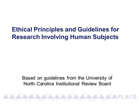 Ethical Principles and Guidelines for Research Involving Human Subjects Based on guidelines from the University of North Carolina Institutional Review.