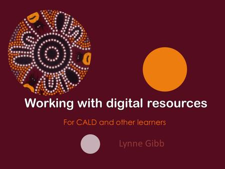 Lynne Gibb Working with digital resources For CALD and other learners.